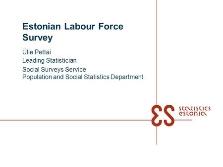 Estonian Labour Force Survey Ülle Pettai Leading Statistician Social Surveys Service Population and Social Statistics Department.