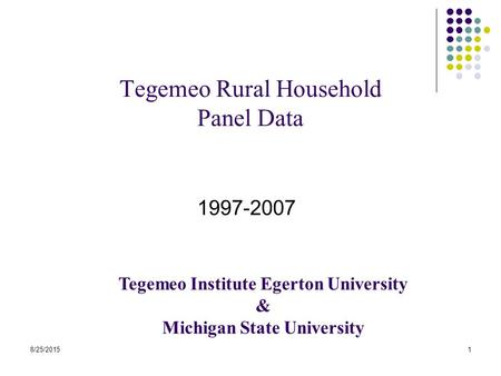 8/25/20151 Tegemeo Rural Household Panel Data 1997-2007 Tegemeo Institute Egerton University & Michigan State University.