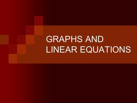 GRAPHS AND LINEAR EQUATIONS. LINEAR EQUATION A linear equation is an algebraic equation in which each term is either a constant or the product of a constant.