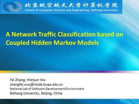 1 A Network Traffic Classification based on Coupled Hidden Markov Models Fei Zhang, Wenjun Wu National Lab of Software Development.