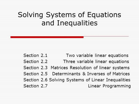 Solving Systems of Equations and Inequalities Section 2.1 Two variable linear equations Section 2.2 Three variable linear equations Section 2.3 Matrices.