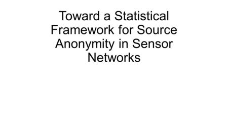 Toward a Statistical Framework for Source Anonymity in Sensor Networks.