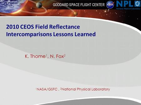 2010 CEOS Field Reflectance Intercomparisons Lessons Learned K. Thome 1, N. Fox 2 1 NASA/GSFC, 2 National Physical Laboratory.