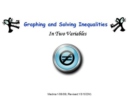 Graphing and Solving Inequalities In Two Variables = Medina 1/06/09 ( Revised:1/3/10 DM)