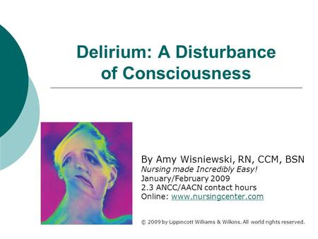 Delirium: A Disturbance of Consciousness By Amy Wisniewski, RN, CCM, BSN Nursing made Incredibly Easy! January/February 2009 2.3 ANCC/AACN contact hours.
