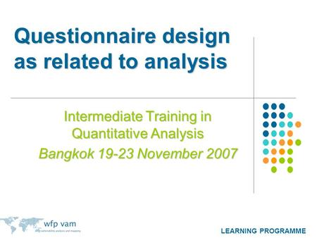 LEARNING PROGRAMME Questionnaire design as related to analysis Intermediate Training in Quantitative Analysis Bangkok 19-23 November 2007.