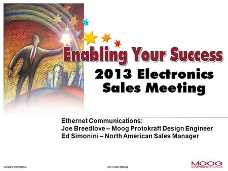 Focus on Winning Market Share 1 Company Confidential 2013 Sales Meeting Ethernet Communications: Joe Breedlove – Moog Protokraft Design Engineer Ed Simonini.