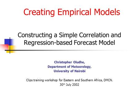 Creating Empirical Models Constructing a Simple Correlation and Regression-based Forecast Model Christopher Oludhe, Department of Meteorology, University.