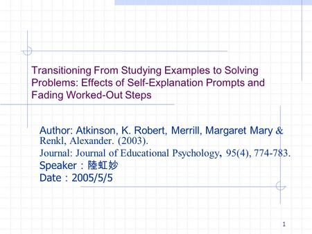 1 Transitioning From Studying Examples to Solving Problems: Effects of Self-Explanation Prompts and Fading Worked-Out Steps Author: Atkinson, K. Robert,