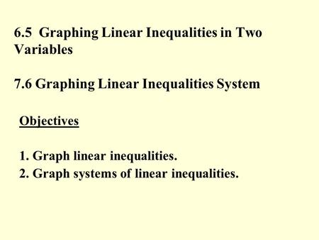 6.5 Graphing Linear Inequalities in Two Variables 7.6 Graphing Linear Inequalities System Objectives 1. Graph linear inequalities. 2. Graph systems of.