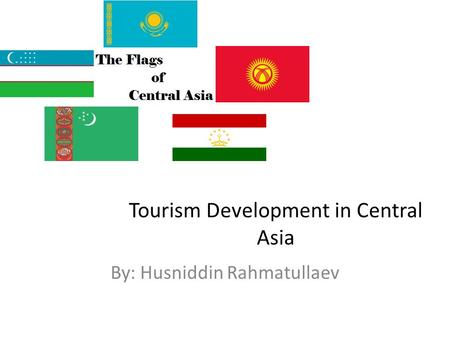 Tourism Development in Central Asia By: Husniddin Rahmatullaev.