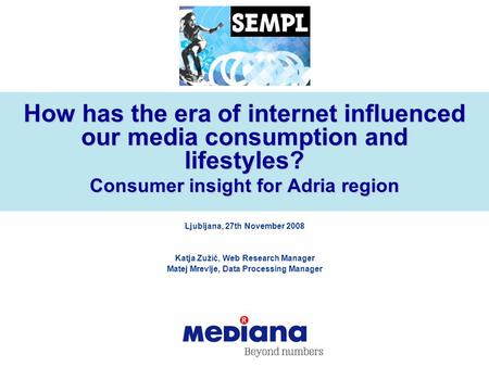How has the era of internet influenced our media consumption and lifestyles? Consumer insight for Adria region Ljubljana, 27th November 2008 Katja Zužič,