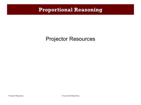 Proportional ReasoningProjector Resources Proportional Reasoning Projector Resources.
