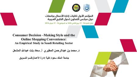 Consumer Decision –Making Style and the Online Shopping Convenience: An Empirical Study in Saudi Retailing Sector د. محمد بن عبدالرحمن المطيري أ. سعاد.