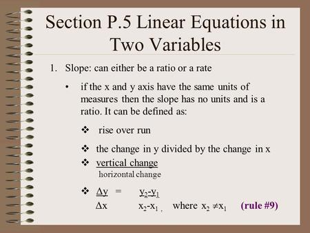 Section P.5 Linear Equations in Two Variables 1.Slope: can either be a ratio or a rate if the x and y axis have the same units of measures then the slope.