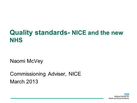 Naomi McVey Commissioning Adviser, NICE March 2013 Quality standards- NICE and the new NHS.