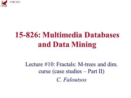 CMU SCS 15-826: Multimedia Databases and Data Mining Lecture #10: Fractals: M-trees and dim. curse (case studies – Part II) C. Faloutsos.