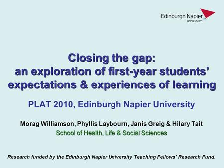 Closing the gap: an exploration of first-year students' expectations & experiences of learning PLAT 2010, Edinburgh Napier University Morag Williamson,