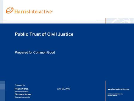 Www.harrisinteractive.com ©2005, Harris Interactive Inc. All rights reserved. Public Trust of Civil Justice Prepared for Common Good Prepared by Regina.