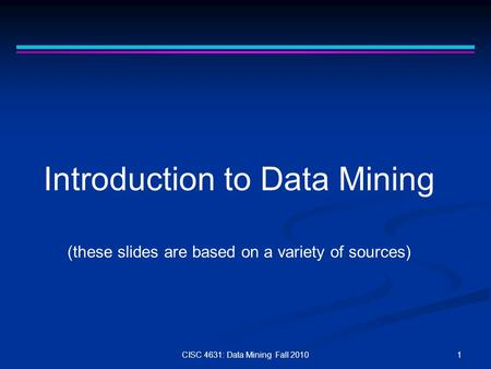 1CISC 4631: Data Mining Fall 2010 Introduction to Data Mining (these slides are based on a variety of sources)