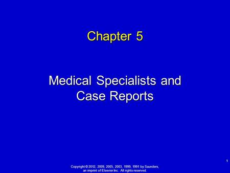 Chapter 5 Medical Specialists and Case Reports 1 Copyright © 2012, 2009, 2005, 2003, 1999, 1991 by Saunders, an imprint of Elsevier Inc. All rights reserved.