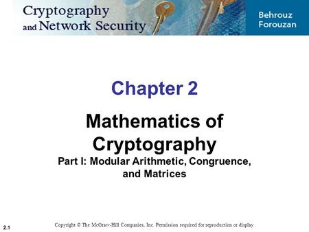 2.1 Chapter 2 Mathematics of Cryptography Part I: Modular Arithmetic, Congruence, and Matrices Copyright © The McGraw-Hill Companies, Inc. Permission required.