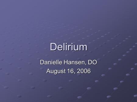 Delirium Danielle Hansen, DO August 16, 2006. Objectives 1.The physician will identify common causes of delirium. 2.The physician will know how to evaluate.