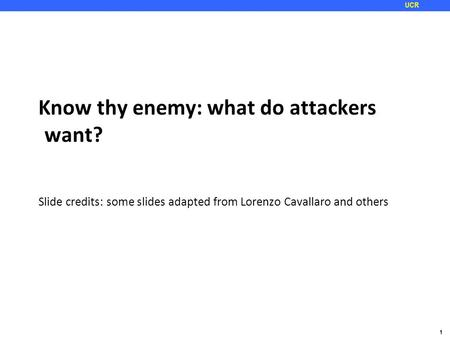 1 UCR Know thy enemy: what do attackers want? Slide credits: some slides adapted from Lorenzo Cavallaro and others.
