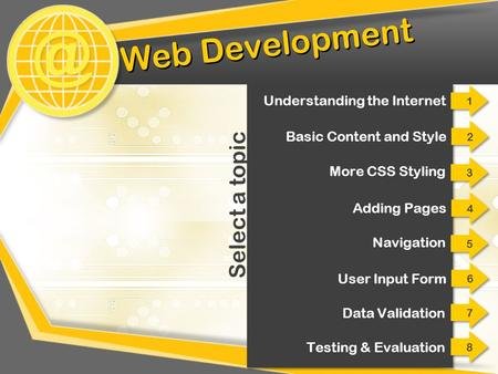 @ Web Development 2 2 Basic Content and Style 3 3 More CSS Styling 4 4 Adding Pages 5 5 Navigation 6 6 User Input Form 7 7 Data Validation Select a topic.