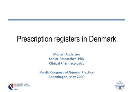 Prescription registers in Denmark Morten Andersen Senior Researcher, PhD Clinical Pharmacologist Nordic Congress of General Practice Copenhagen, May 2009.