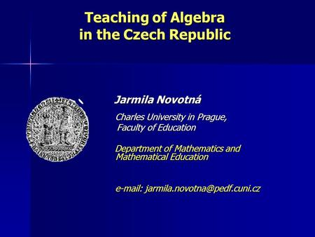 Teaching of Algebra in the Czech Republic Jarmila Novotná Jarmila Novotná Charles University in Prague, Charles University in Prague, Faculty of Education.