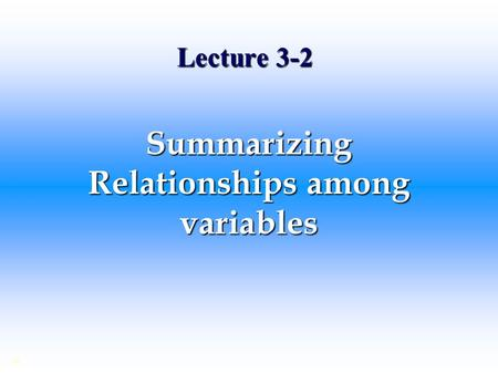 Lecture 3-2 Summarizing Relationships among variables ©