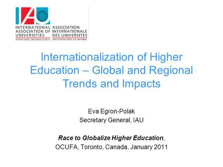 Internationalization of Higher Education – Global and Regional Trends and Impacts Eva Egron-Polak Secretary General, IAU Race to Globalize Higher Education,