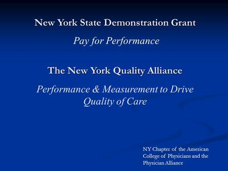 New York State Demonstration Grant Pay for Performance The New York Quality Alliance Performance & Measurement to Drive Quality of Care NY Chapter of the.