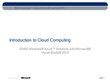 50466 Windows® Azure™ Solutions with Microsoft® Visual Studio® 2010 Slide 1 © 2010 - 2011 Introduction to <strong>Cloud</strong> <strong>Computing</strong> 50466 Windows® Azure™ Solutions.