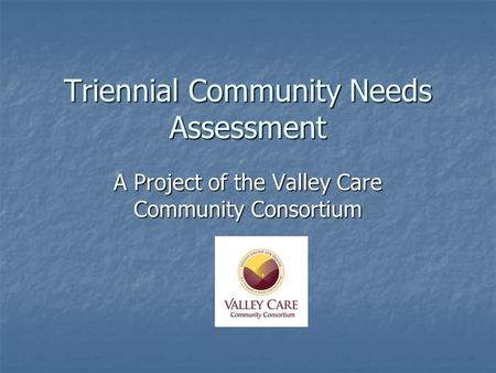 Triennial Community Needs Assessment A Project of the Valley Care Community Consortium.