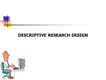 DESCRIPTIVE RESEARCH DESIGN. 10-2 Descriptive Research involves systematic collection of information from respondents for the purpose of understanding.