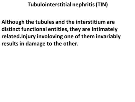 Tubulointerstitial nephritis (TIN) Although the tubules and the interstitium are distinct functional entities, they are intimately related.Injury involoving.