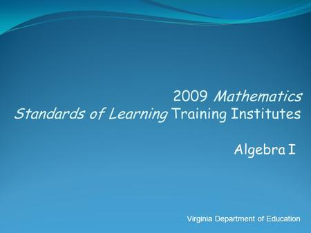 2009 Mathematics Standards of Learning Training Institutes Algebra I Virginia Department of Education.