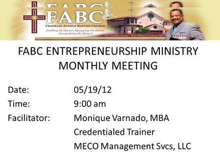 FABC ENTREPRENEURSHIP MINISTRY MONTHLY MEETING Date:05/19/12 Time:9:00 am Facilitator: Monique Varnado, MBA Credentialed Trainer MECO Management Svcs,