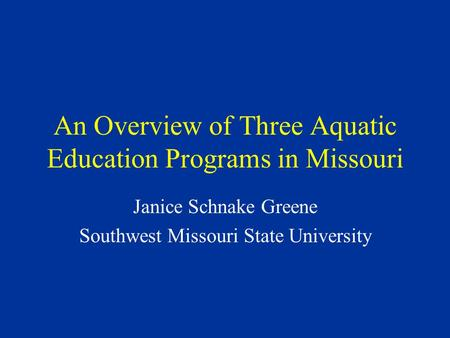 An Overview of Three Aquatic Education Programs in Missouri Janice Schnake Greene Southwest Missouri State University.