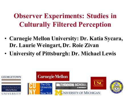 Observer Experiments: Studies in Culturally Filtered Perception Carnegie Mellon University: Dr. Katia Sycara, Dr. Laurie Weingart, Dr. Roie Zivan University.