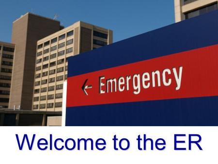 Welcome to the ER. Meet Your Team: Trauma Surgeon ER Physician Flight Crew EMS Crew ER Nurses ER Technicians Radiology Techs Phlebotomists Medical Secretary.