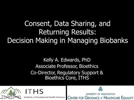 Consent, Data Sharing, and Returning Results: Decision Making in Managing Biobanks Kelly A. Edwards, PhD Associate Professor, Bioethics Co-Director, Regulatory.