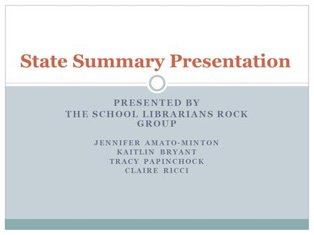 PRESENTED BY THE SCHOOL LIBRARIANS ROCK GROUP JENNIFER AMATO-MINTON KAITLIN BRYANT TRACY PAPINCHOCK CLAIRE RICCI State Summary Presentation.