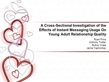 A Cross-Sectional Investigation of the Effects of Instant Messaging Usage On Young Adult Relationship Quality Ryan Prins Anthony Trotter Rufino Virata.