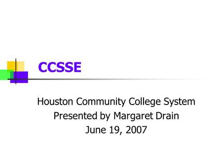 CCSSE Houston Community College System Presented by Margaret Drain June 19, 2007.