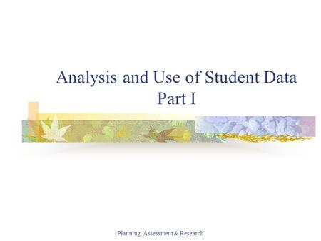 Planning, Assessment & Research Analysis and Use of Student Data Part I.