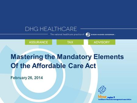 Mastering the Mandatory Elements Of the Affordable Care Act February 26, 2014.