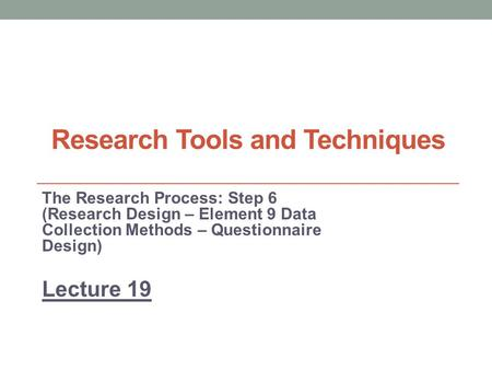 Research Tools and Techniques The Research Process: Step 6 (Research Design – Element 9 Data Collection Methods – Questionnaire Design) Lecture 19.